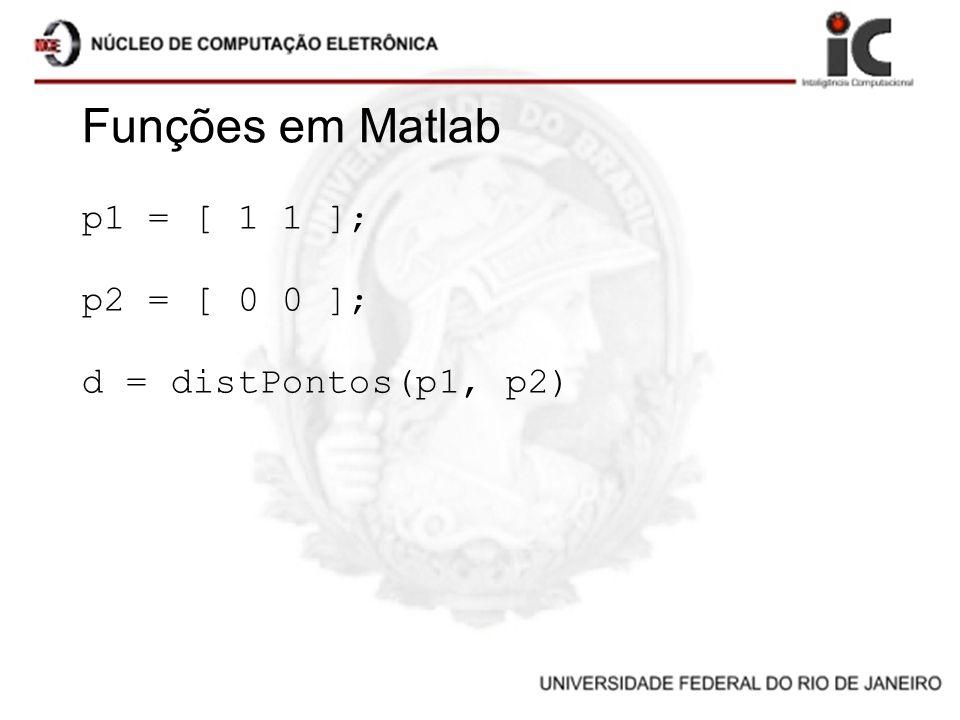 Funções em Matlab p1 = [ 1 1 ]; p2 = [ 0 0 ]; d = distPontos(p1, p2)